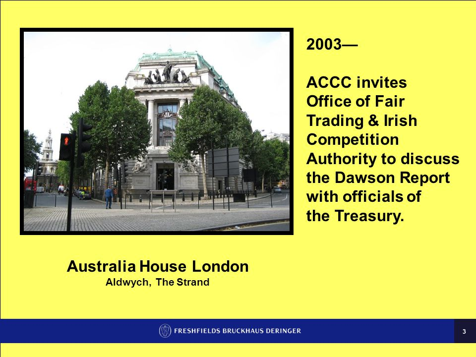 3 Australia House London Aldwych, The Strand 2003— ACCC invites Office of Fair Trading & Irish Competition Authority to discuss the Dawson Report with officials of the Treasury.