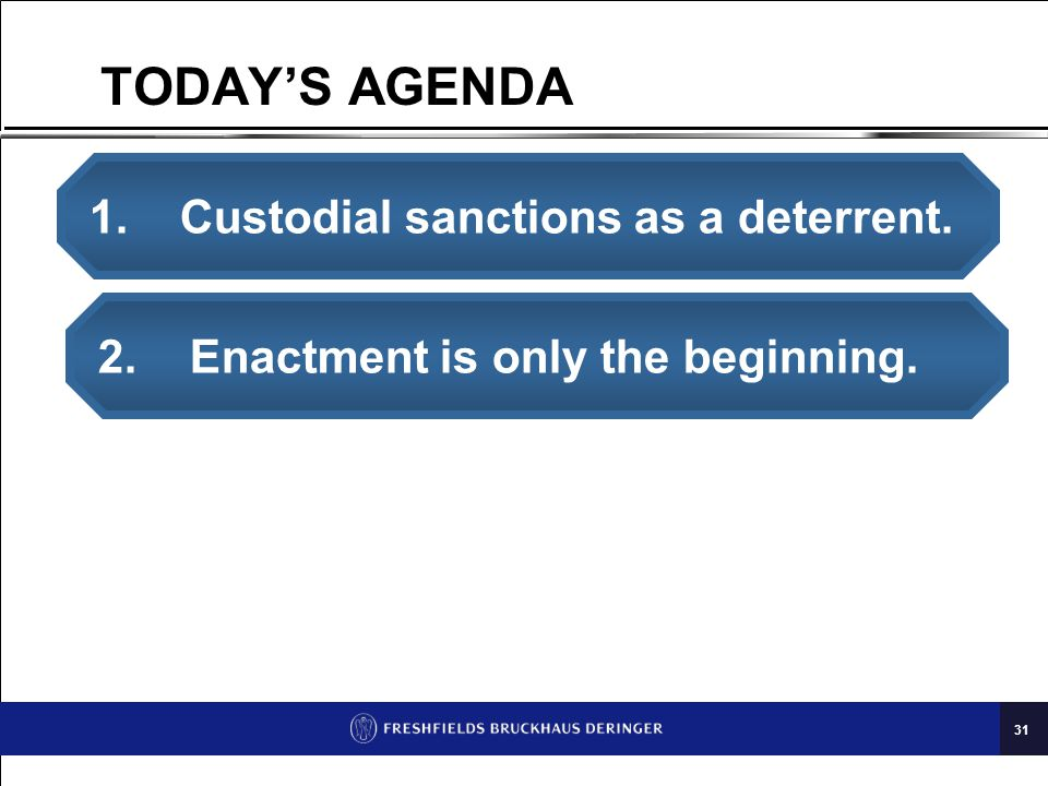 31 TODAY'S AGENDA 1. Custodial sanctions as a deterrent. 2. Enactment is only the beginning.