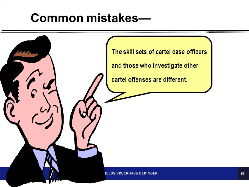 59 Common mistakes— The skill sets of cartel case officers and those who investigate other cartel offenses are different.