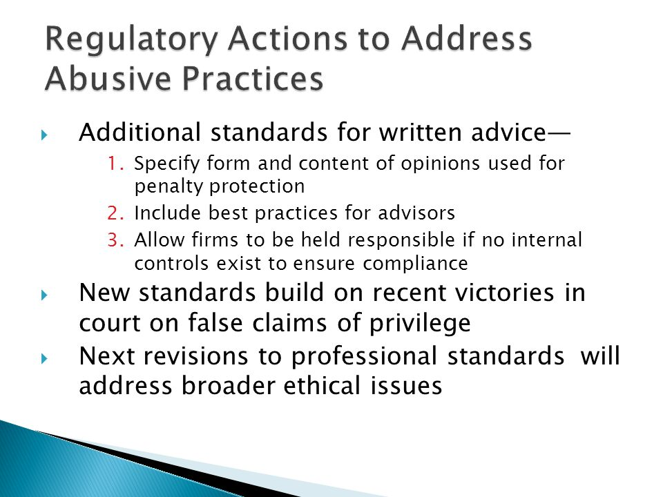  Additional standards for written advice— 1.Specify form and content of opinions used for penalty protection 2.Include best practices for advisors 3.Allow firms to be held responsible if no internal controls exist to ensure compliance  New standards build on recent victories in court on false claims of privilege  Next revisions to professional standards will address broader ethical issues