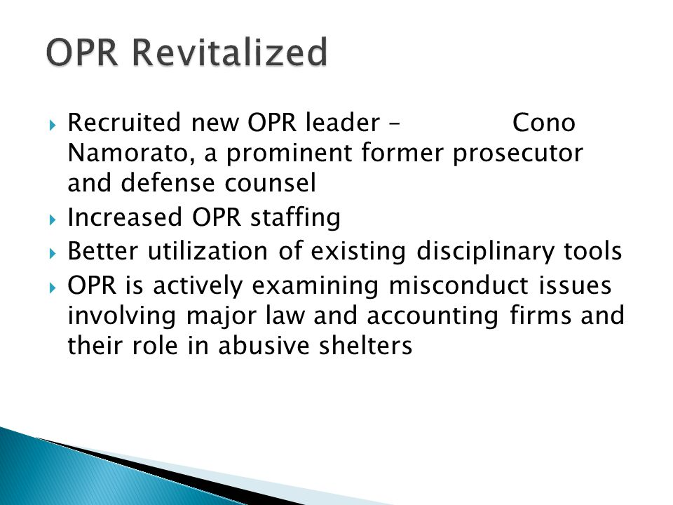  Recruited new OPR leader – Cono Namorato, a prominent former prosecutor and defense counsel  Increased OPR staffing  Better utilization of existing disciplinary tools  OPR is actively examining misconduct issues involving major law and accounting firms and their role in abusive shelters