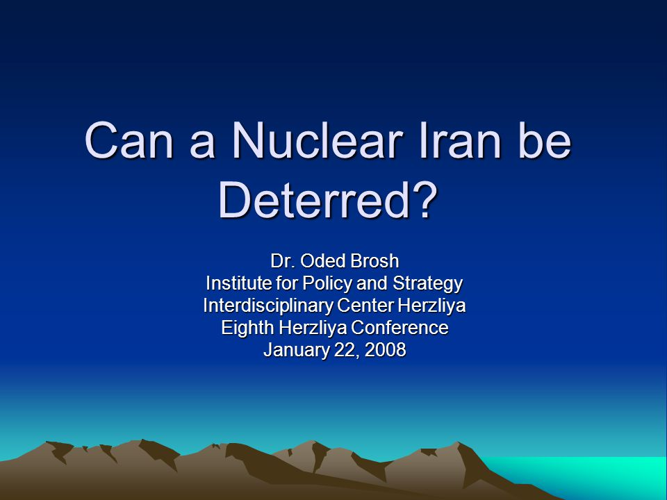 Can a Nuclear Iran be Deterred? Dr. Oded Brosh Institute for Policy and Strategy Interdisciplinary Center Herzliya Eighth Herzliya Conference January