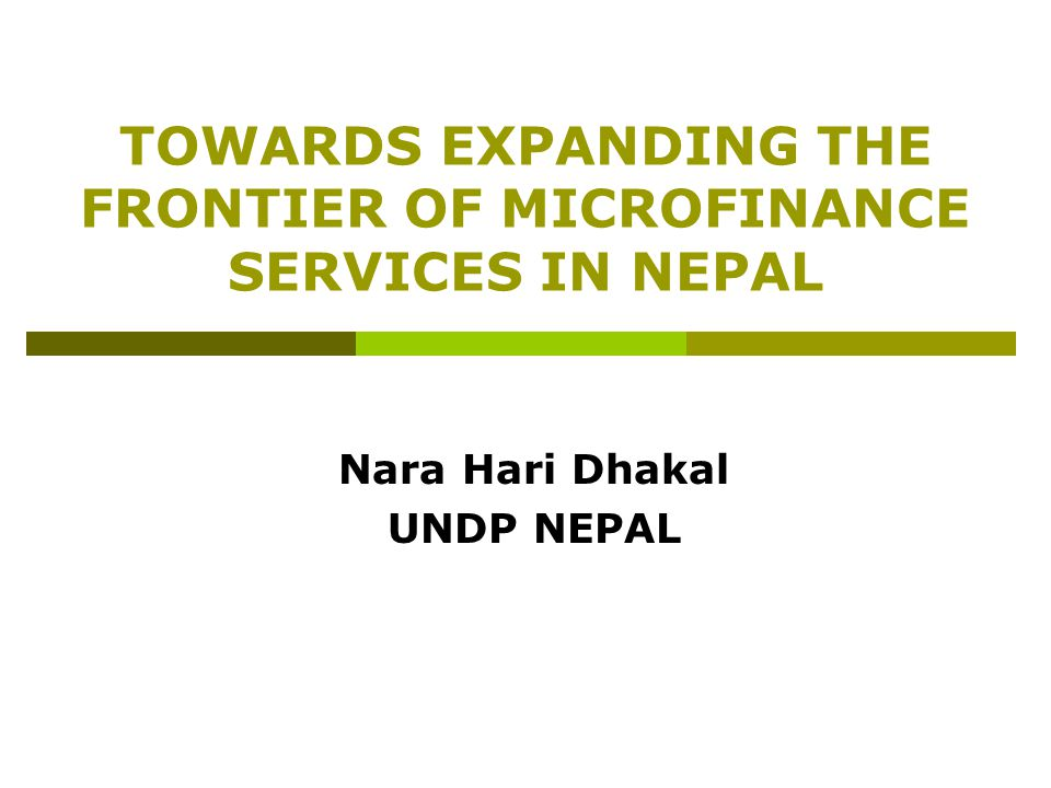 TOWARDS EXPANDING THE FRONTIER OF MICROFINANCE SERVICES IN NEPAL Nara Hari Dhakal UNDP NEPAL