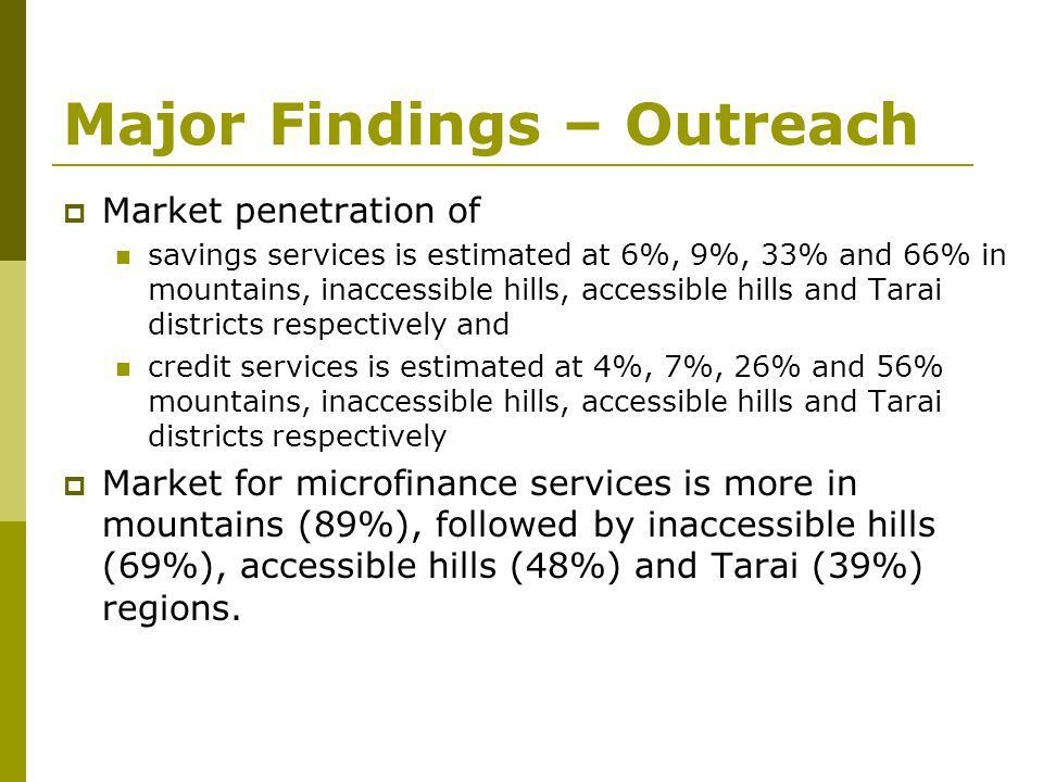 Major Findings – Outreach  Market penetration of savings services is estimated at 6%, 9%, 33% and 66% in mountains, inaccessible hills, accessible hi
