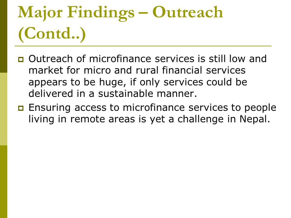 Major Findings – Outreach (Contd..)  Outreach of microfinance services is still low and market for micro and rural financial services appears to be h