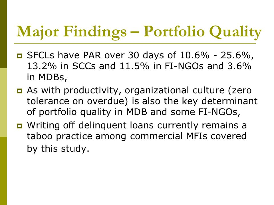 Major Findings – Portfolio Quality  SFCLs have PAR over 30 days of 10.6% - 25.6%, 13.2% in SCCs and 11.5% in FI-NGOs and 3.6% in MDBs,  As with productivity, organizational culture (zero tolerance on overdue) is also the key determinant of portfolio quality in MDB and some FI-NGOs,  Writing off delinquent loans currently remains a taboo practice among commercial MFIs covered by this study.
