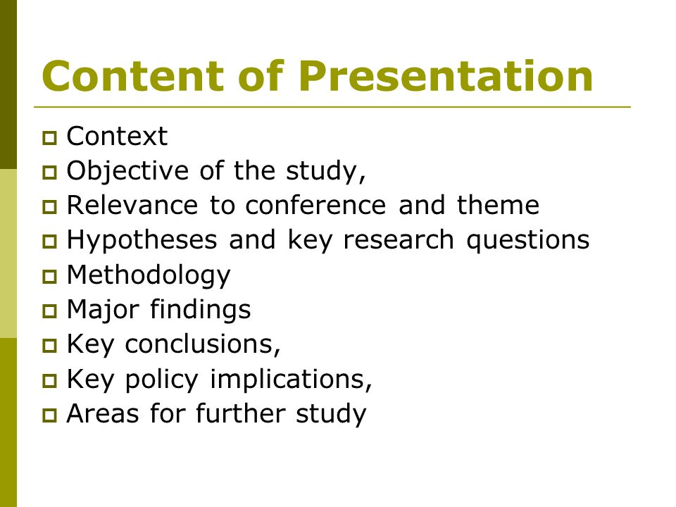 Content of Presentation  Context  Objective of the study,  Relevance to conference and theme  Hypotheses and key research questions  Methodology