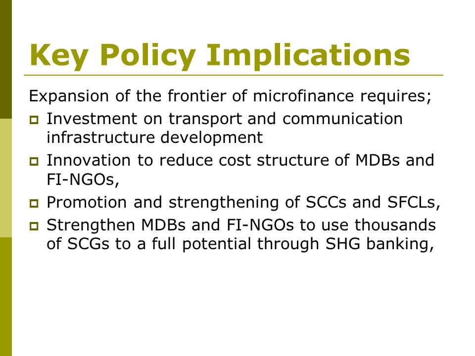 Key Policy Implications Expansion of the frontier of microfinance requires;  Investment on transport and communication infrastructure development  I