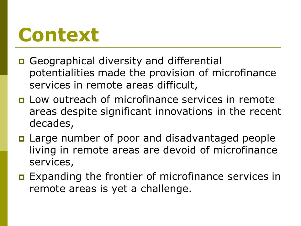 Context  Geographical diversity and differential potentialities made the provision of microfinance services in remote areas difficult,  Low outreach of microfinance services in remote areas despite significant innovations in the recent decades,  Large number of poor and disadvantaged people living in remote areas are devoid of microfinance services,  Expanding the frontier of microfinance services in remote areas is yet a challenge.