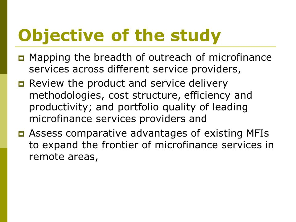 Objective of the study  Mapping the breadth of outreach of microfinance services across different service providers,  Review the product and service delivery methodologies, cost structure, efficiency and productivity; and portfolio quality of leading microfinance services providers and  Assess comparative advantages of existing MFIs to expand the frontier of microfinance services in remote areas,