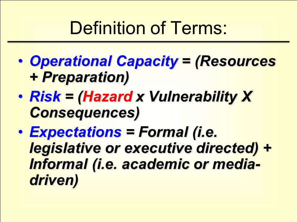 Definition of Terms: Operational Capacity = (Resources + Preparation)Operational Capacity = (Resources + Preparation) Risk = (Hazard x Vulnerability X Consequences)Risk = (Hazard x Vulnerability X Consequences) Expectations = Formal (i.e.