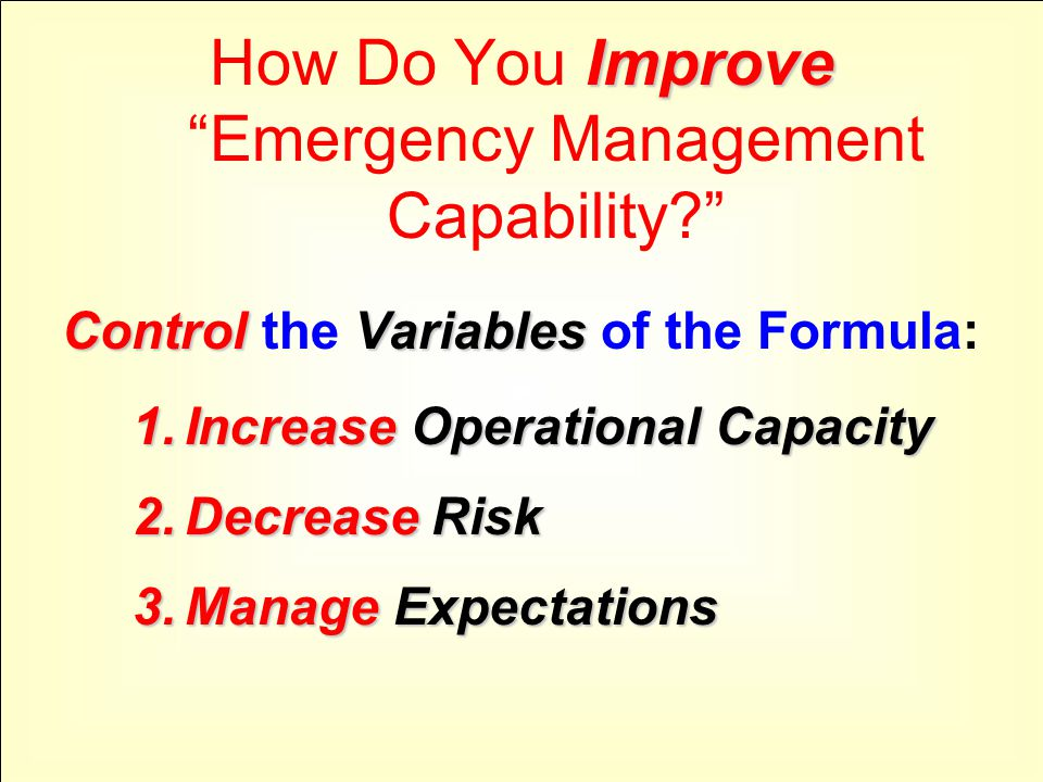 Improve How Do You Improve Emergency Management Capability ControlVariables Control the Variables of the Formula: 1.IncreaseOperational Capacity 1.Increase Operational Capacity 2.Decrease Risk 3.ManageExpectations 3.Manage Expectations