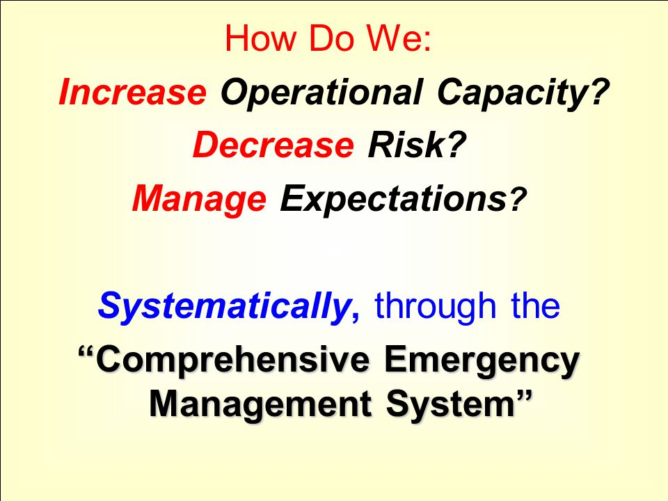 "How Do We: Increase Operational Capacity? Decrease Risk? Manage Expectations ? Systematically, through the ""Comprehensive Emergency Management System"""