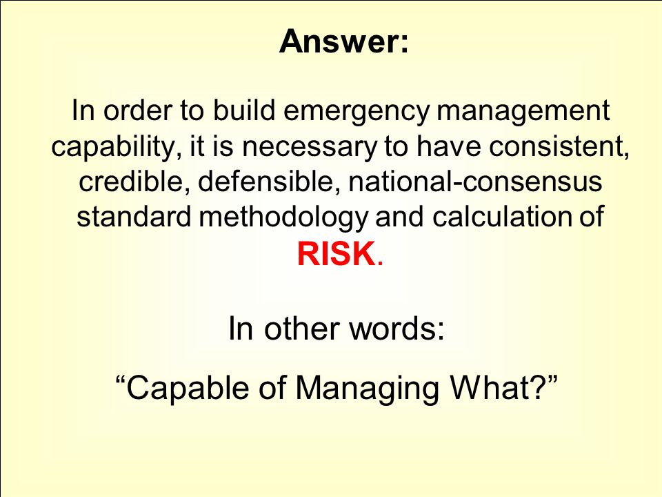 In order to build emergency management capability, it is necessary to have consistent, credible, defensible, national-consensus standard methodology and calculation of RISK.