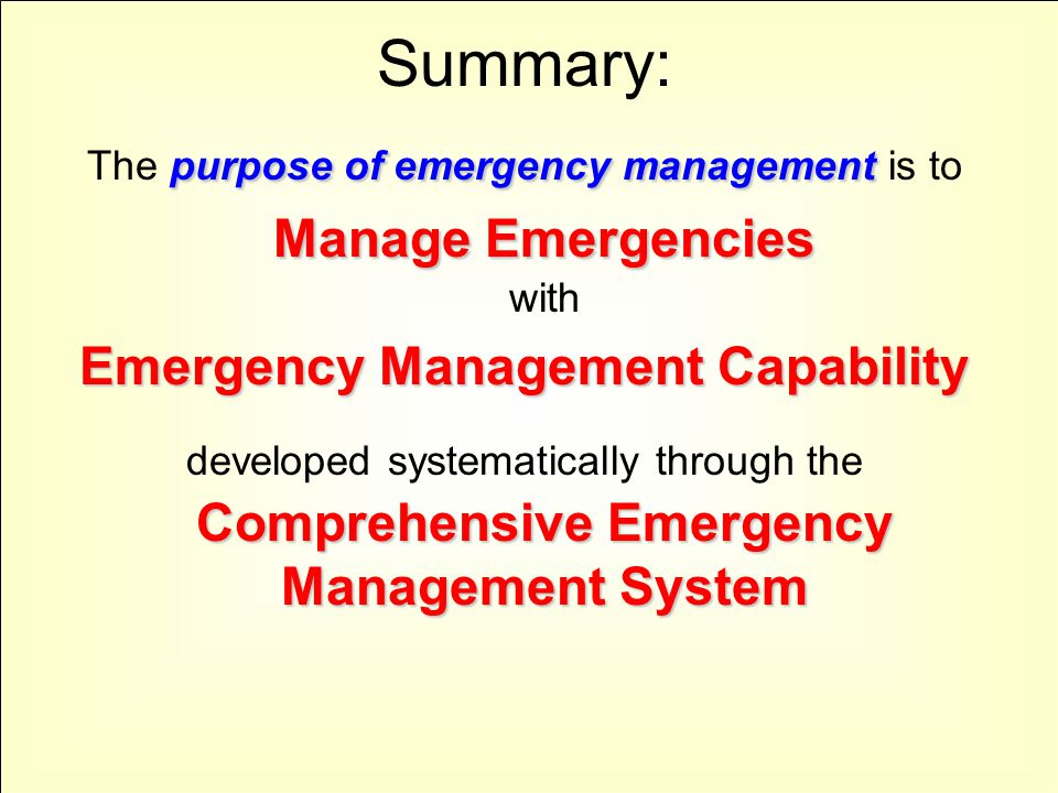 Summary: purpose of emergency management Manage Emergencies The purpose of emergency management is to Manage Emergencies with Emergency Management Cap