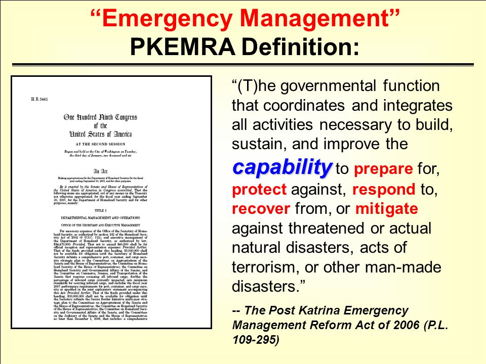 capability (T)he governmental function that coordinates and integrates all activities necessary to build, sustain, and improve the capability to prepare for, protect against, respond to, recover from, or mitigate against threatened or actual natural disasters, acts of terrorism, or other man-made disasters. -- The Post Katrina Emergency Management Reform Act of 2006 (P.L.