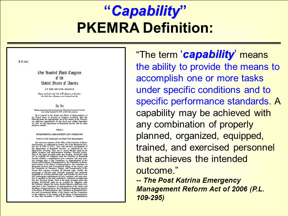 Operational Capacity Risk Expectations Emergency Management Capability is the Operational Capacity ( the ability to provide the means to accomplish one or more tasks ) to manage the consequences or Risk from a hazard or threat ( under specific conditions ) to prevailing Expectations or performance standards ( to specific performance standards. ) Capability A Simpler Definition of Capability :