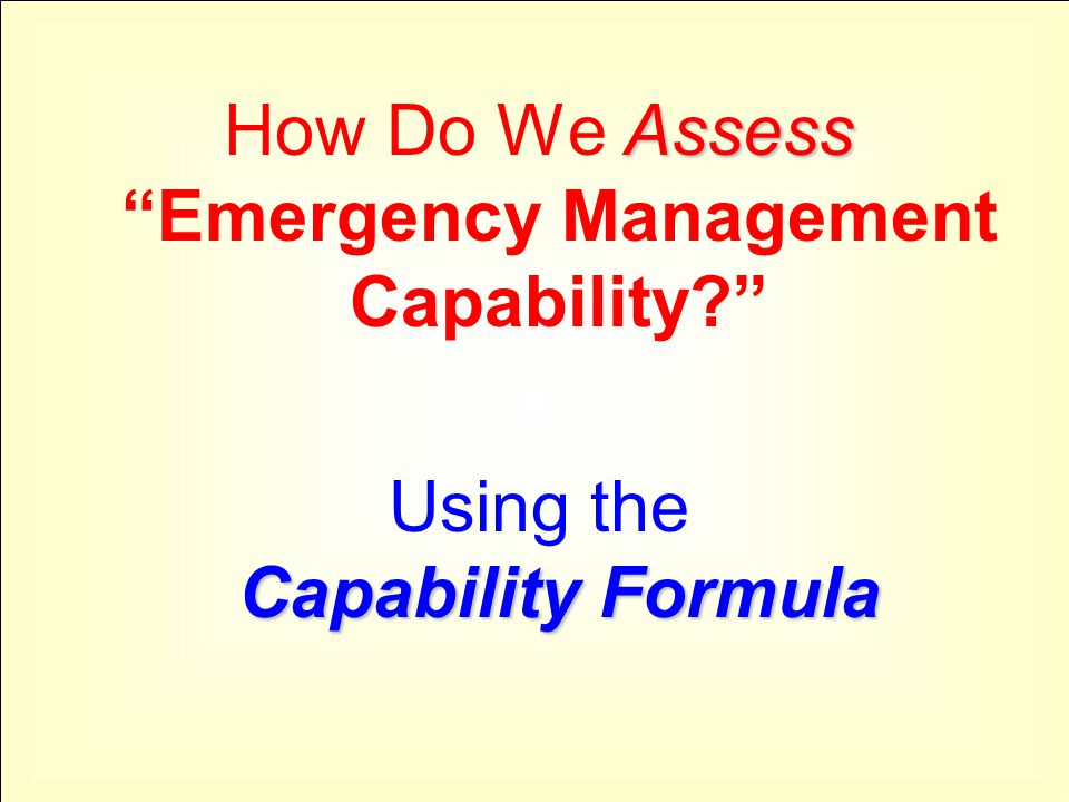 "Assess How Do We Assess ""Emergency Management Capability?"" Capability Formula Using the Capability Formula"