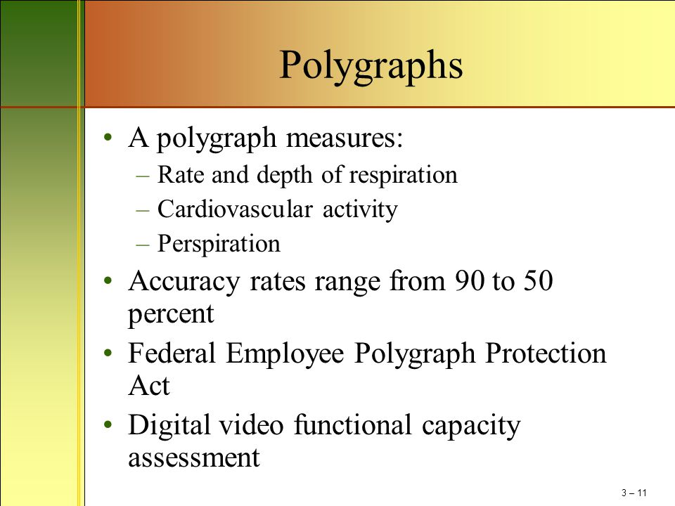 Polygraphs A polygraph measures: –Rate and depth of respiration –Cardiovascular activity –Perspiration Accuracy rates range from 90 to 50 percent Fede