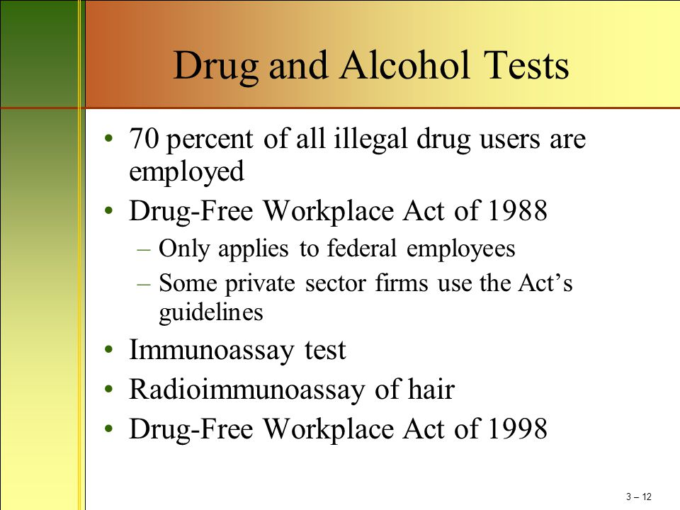 Drug and Alcohol Tests 70 percent of all illegal drug users are employed Drug-Free Workplace Act of 1988 –Only applies to federal employees –Some priv