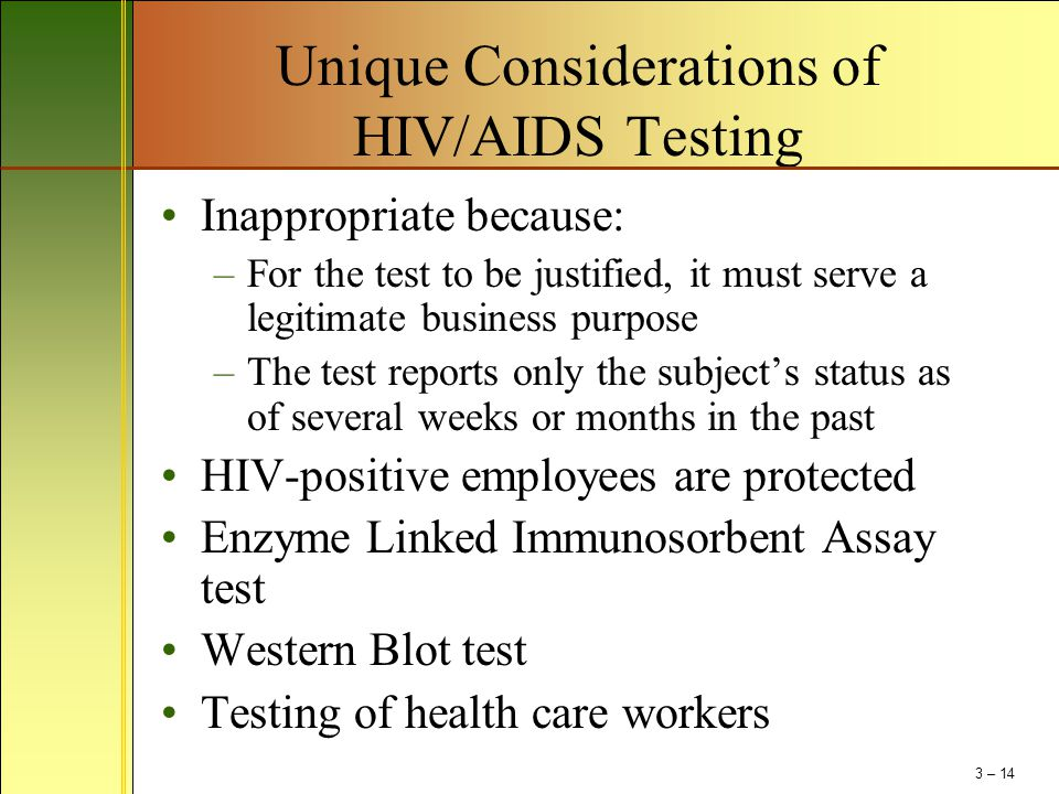 Unique Considerations of HIV/AIDS Testing Inappropriate because: –For the test to be justified, it must serve a legitimate business purpose –The test