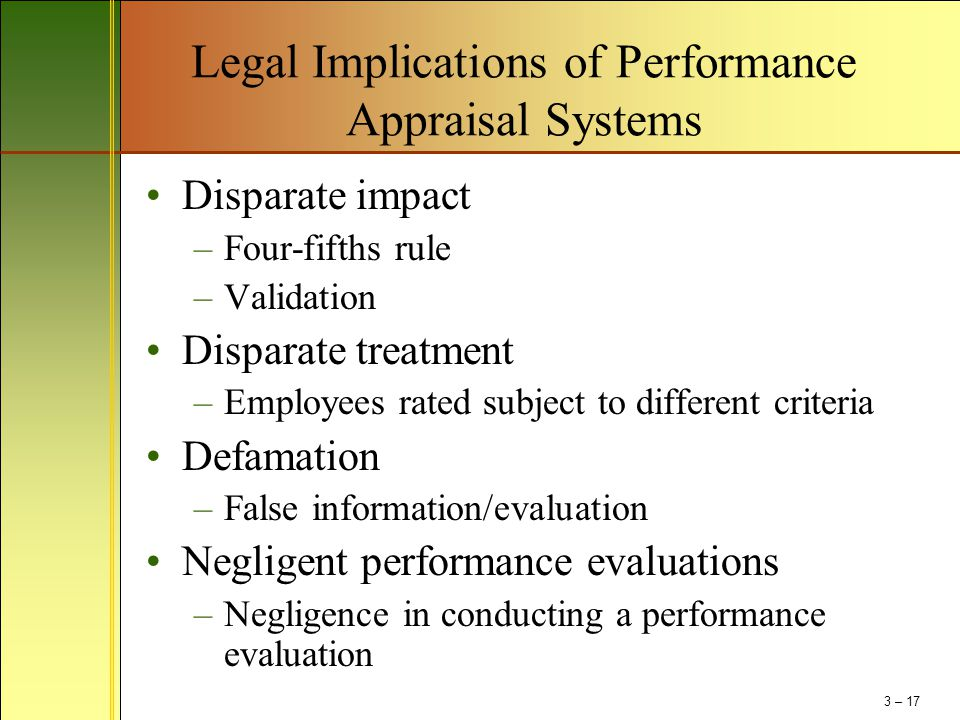 Legal Implications of Performance Appraisal Systems Disparate impact –Four-fifths rule –Validation Disparate treatment –Employees rated subject to dif