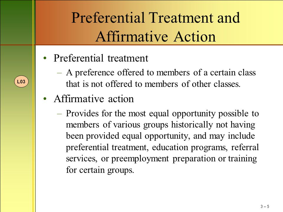 Preferential Treatment and Affirmative Action Preferential treatment –A preference offered to members of a certain class that is not offered to member