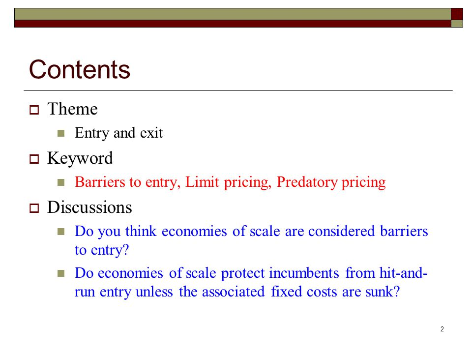 2 Contents  Theme Entry and exit  Keyword Barriers to entry, Limit pricing, Predatory pricing  Discussions Do you think economies of scale are considered barriers to entry.