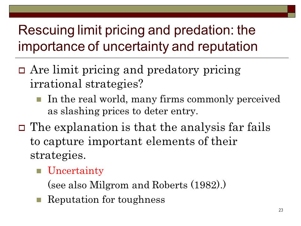 23 Rescuing limit pricing and predation: the importance of uncertainty and reputation  Are limit pricing and predatory pricing irrational strategies.