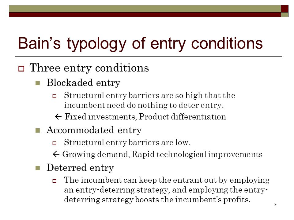 9 Bain's typology of entry conditions  Three entry conditions Blockaded entry  Structural entry barriers are so high that the incumbent need do nothing to deter entry.