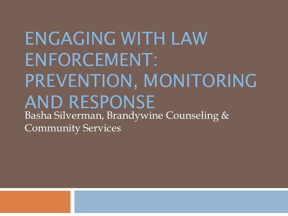 ENGAGING WITH LAW ENFORCEMENT: PREVENTION, MONITORING AND RESPONSE Basha Silverman, Brandywine Counseling & Community Services