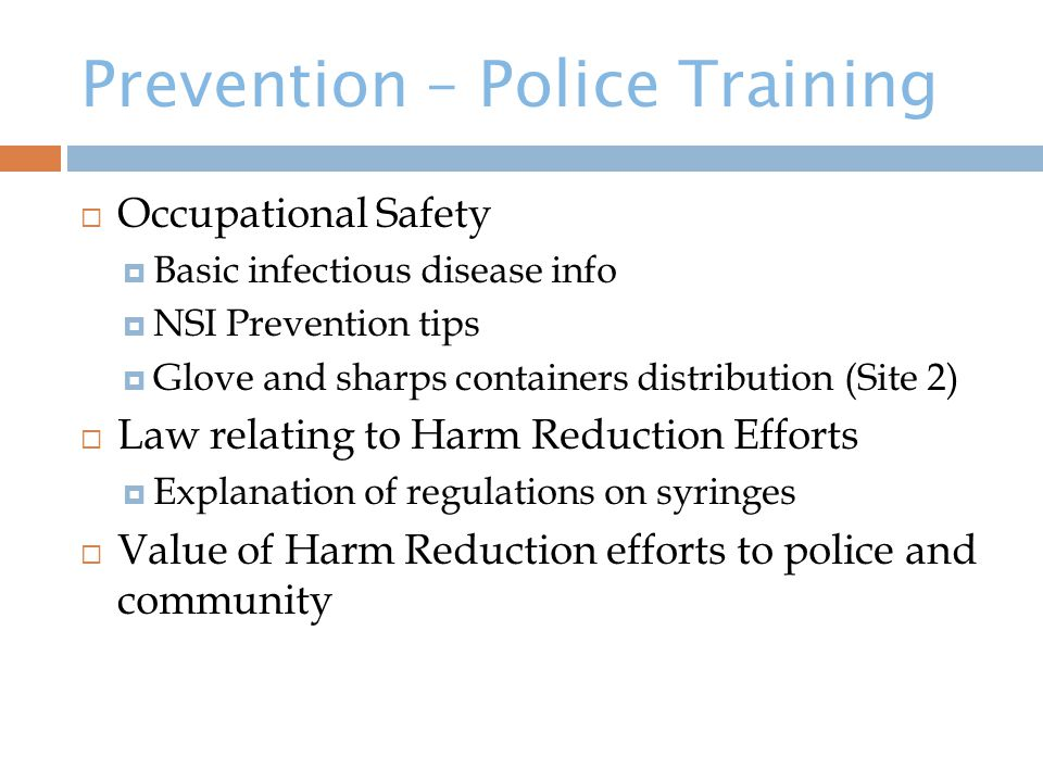 Prevention – Police Training  Occupational Safety  Basic infectious disease info  NSI Prevention tips  Glove and sharps containers distribution (Site 2)  Law relating to Harm Reduction Efforts  Explanation of regulations on syringes  Value of Harm Reduction efforts to police and community