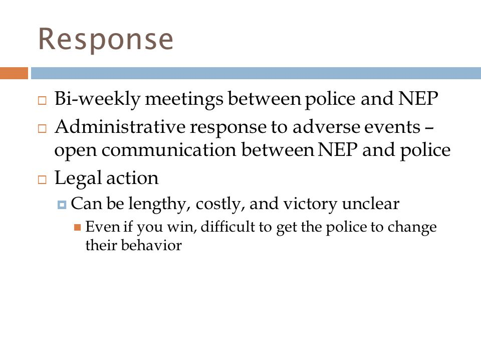 Response  Bi-weekly meetings between police and NEP  Administrative response to adverse events – open communication between NEP and police  Legal action  Can be lengthy, costly, and victory unclear Even if you win, difficult to get the police to change their behavior