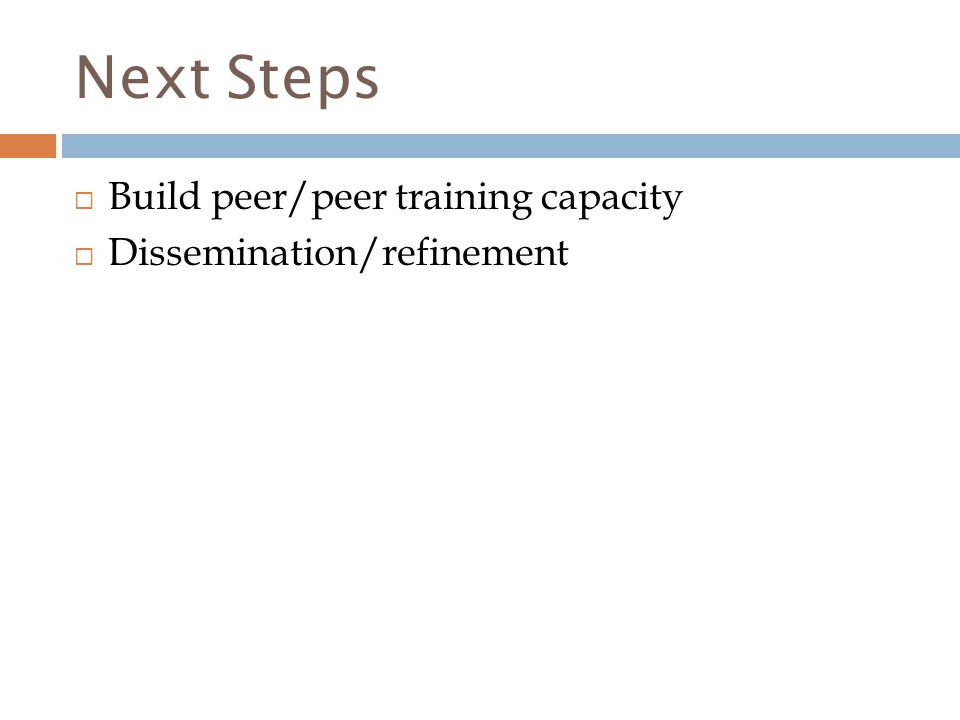 Next Steps  Build peer/peer training capacity  Dissemination/refinement