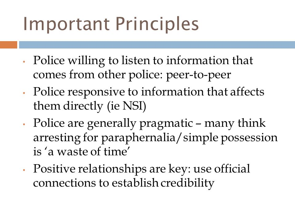 Important Principles Police willing to listen to information that comes from other police: peer-to-peer Police responsive to information that affects them directly (ie NSI) Police are generally pragmatic – many think arresting for paraphernalia/simple possession is 'a waste of time' Positive relationships are key: use official connections to establish credibility