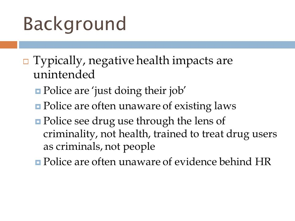 Background  Typically, negative health impacts are unintended  Police are 'just doing their job'  Police are often unaware of existing laws  Police see drug use through the lens of criminality, not health, trained to treat drug users as criminals, not people  Police are often unaware of evidence behind HR