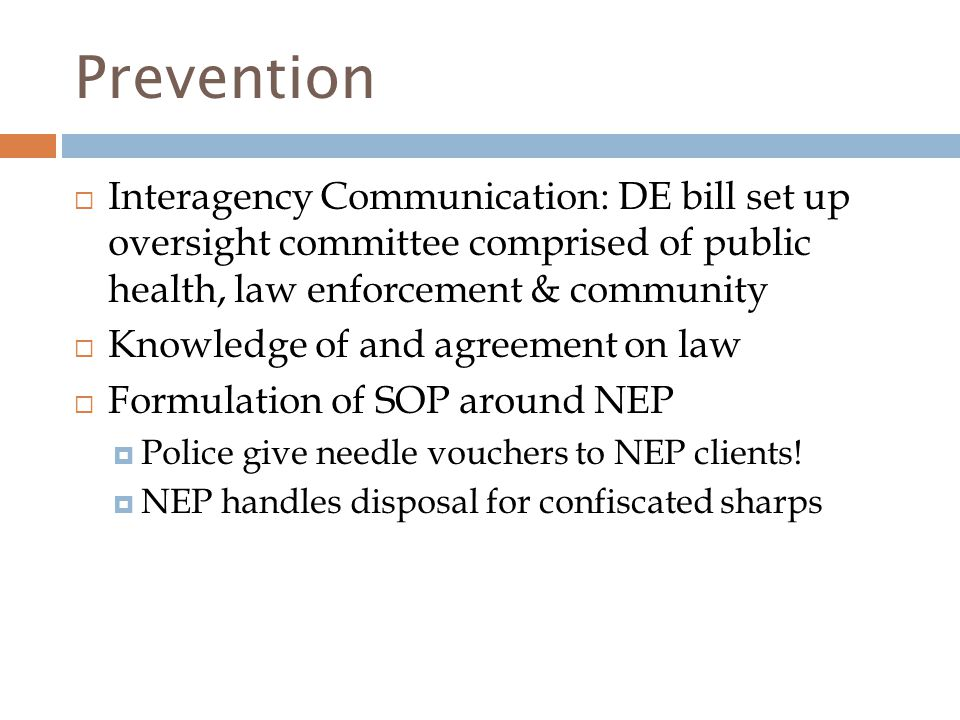 Prevention  Interagency Communication: DE bill set up oversight committee comprised of public health, law enforcement & community  Knowledge of and agreement on law  Formulation of SOP around NEP  Police give needle vouchers to NEP clients.