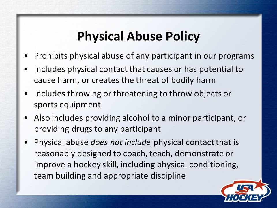 Physical Abuse Policy Prohibits physical abuse of any participant in our programs Includes physical contact that causes or has potential to cause harm, or creates the threat of bodily harm Includes throwing or threatening to throw objects or sports equipment Also includes providing alcohol to a minor participant, or providing drugs to any participant Physical abuse does not include physical contact that is reasonably designed to coach, teach, demonstrate or improve a hockey skill, including physical conditioning, team building and appropriate discipline