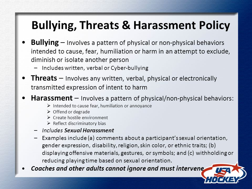Bullying, Threats & Harassment Policy Bullying – Involves a pattern of physical or non-physical behaviors intended to cause, fear, humiliation or harm in an attempt to exclude, diminish or isolate another person –Includes written, verbal or Cyber-bullying Threats – Involves any written, verbal, physical or electronically transmitted expression of intent to harm Harassment – Involves a pattern of physical/non-physical behaviors:  Intended to cause fear, humiliation or annoyance  Offend or degrade  Create hostile environment  Reflect discriminatory bias –Includes Sexual Harassment –Examples include (a) comments about a participant's sexual orientation, gender expression, disability, religion, skin color, or ethnic traits; (b) displaying offensive materials, gestures, or symbols; and (c) withholding or reducing playing time based on sexual orientation.