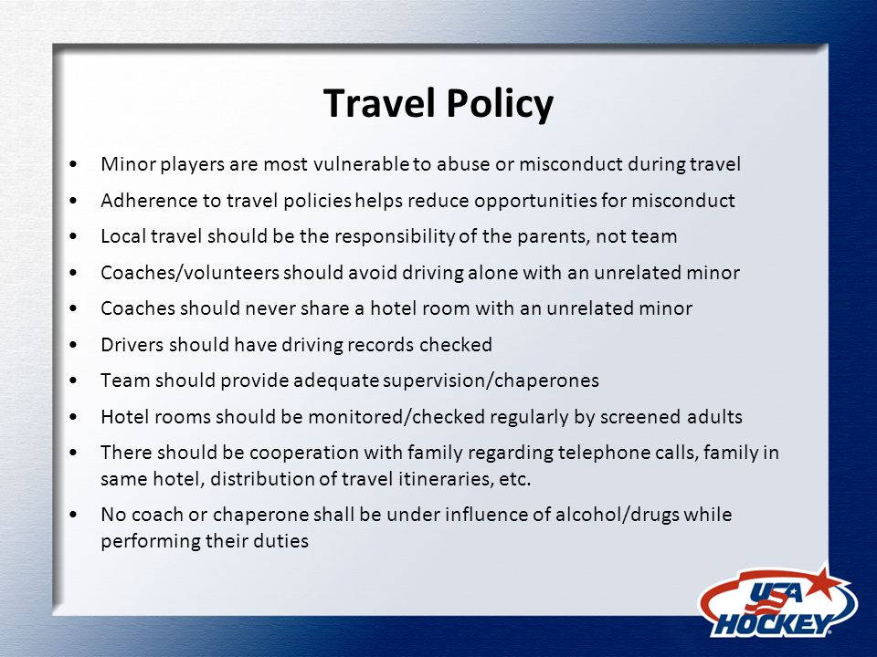 Travel Policy Minor players are most vulnerable to abuse or misconduct during travel Adherence to travel policies helps reduce opportunities for misconduct Local travel should be the responsibility of the parents, not team Coaches/volunteers should avoid driving alone with an unrelated minor Coaches should never share a hotel room with an unrelated minor Drivers should have driving records checked Team should provide adequate supervision/chaperones Hotel rooms should be monitored/checked regularly by screened adults There should be cooperation with family regarding telephone calls, family in same hotel, distribution of travel itineraries, etc.