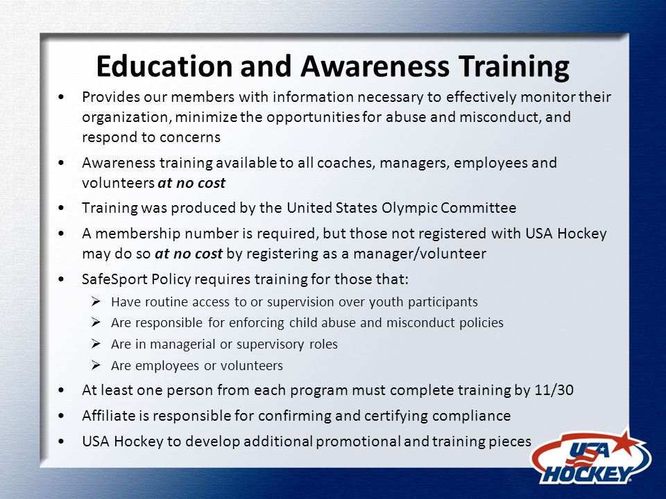 Education and Awareness Training Provides our members with information necessary to effectively monitor their organization, minimize the opportunities for abuse and misconduct, and respond to concerns Awareness training available to all coaches, managers, employees and volunteers at no cost Training was produced by the United States Olympic Committee A membership number is required, but those not registered with USA Hockey may do so at no cost by registering as a manager/volunteer SafeSport Policy requires training for those that:  Have routine access to or supervision over youth participants  Are responsible for enforcing child abuse and misconduct policies  Are in managerial or supervisory roles  Are employees or volunteers At least one person from each program must complete training by 11/30 Affiliate is responsible for confirming and certifying compliance USA Hockey to develop additional promotional and training pieces