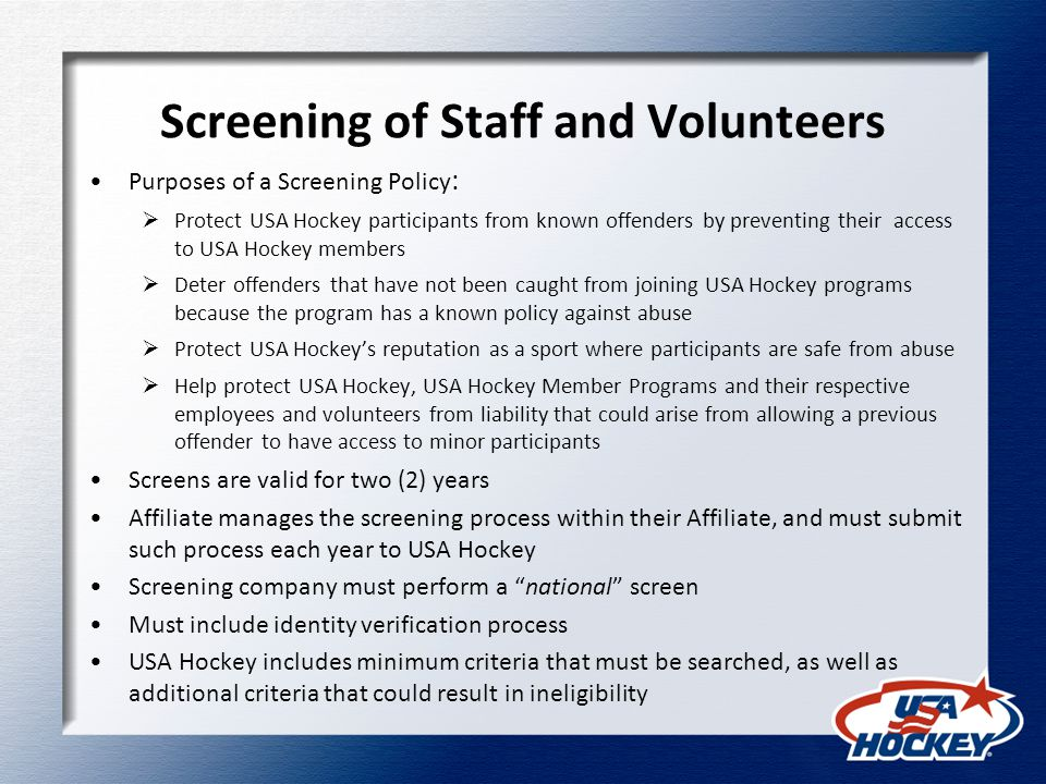 Screening of Staff and Volunteers Purposes of a Screening Policy :  Protect USA Hockey participants from known offenders by preventing their access to USA Hockey members  Deter offenders that have not been caught from joining USA Hockey programs because the program has a known policy against abuse  Protect USA Hockey's reputation as a sport where participants are safe from abuse  Help protect USA Hockey, USA Hockey Member Programs and their respective employees and volunteers from liability that could arise from allowing a previous offender to have access to minor participants Screens are valid for two (2) years Affiliate manages the screening process within their Affiliate, and must submit such process each year to USA Hockey Screening company must perform a national screen Must include identity verification process USA Hockey includes minimum criteria that must be searched, as well as additional criteria that could result in ineligibility