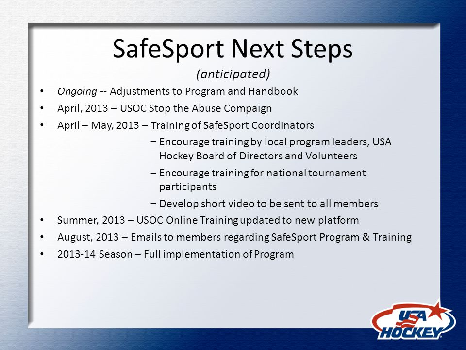 SafeSport Next Steps (anticipated) Ongoing -- Adjustments to Program and Handbook April, 2013 – USOC Stop the Abuse Compaign April – May, 2013 – Training of SafeSport Coordinators ‒Encourage training by local program leaders, USA Hockey Board of Directors and Volunteers ‒Encourage training for national tournament participants ‒Develop short video to be sent to all members Summer, 2013 – USOC Online Training updated to new platform August, 2013 – Emails to members regarding SafeSport Program & Training 2013-14 Season – Full implementation of Program