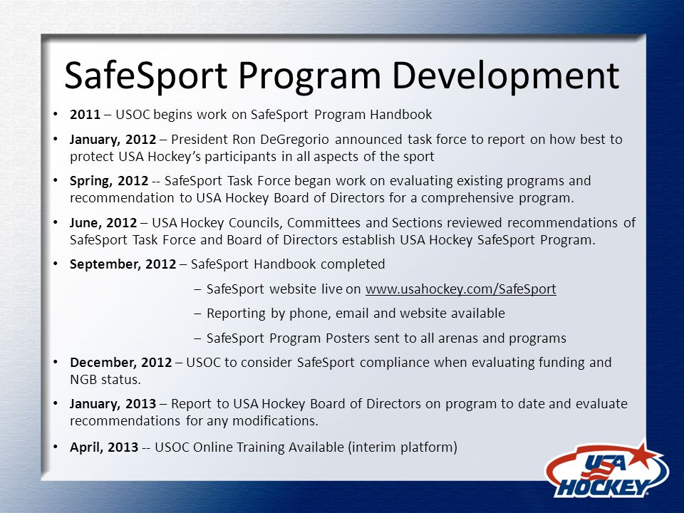 SafeSport Program Development 2011 – USOC begins work on SafeSport Program Handbook January, 2012 – President Ron DeGregorio announced task force to report on how best to protect USA Hockey's participants in all aspects of the sport Spring, 2012 -- SafeSport Task Force began work on evaluating existing programs and recommendation to USA Hockey Board of Directors for a comprehensive program.