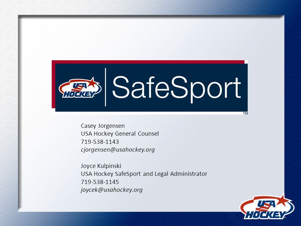 Casey Jorgensen USA Hockey General Counsel 719-538-1143 cjorgensen@usahockey.org Joyce Kulpinski USA Hockey SafeSport and Legal Administrator 719-538-1145 joycek@usahockey.org