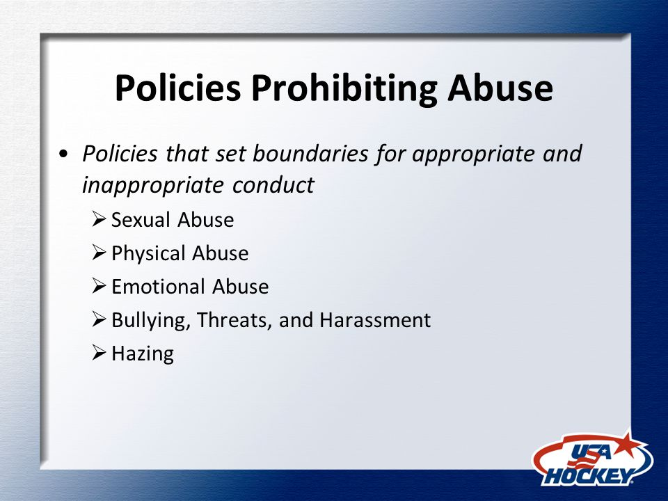 Policies Prohibiting Abuse Policies that set boundaries for appropriate and inappropriate conduct  Sexual Abuse  Physical Abuse  Emotional Abuse  Bullying, Threats, and Harassment  Hazing