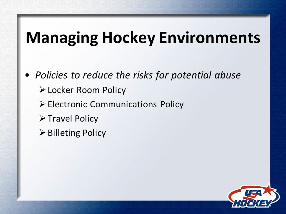 Sexual Abuse Policy Prohibits sexual abuse of any participant Sexual contact between children can be abusive if significant disparity in age, development or size Neither consent of minor, mistake as to age, nor fact that contact occurred outside of hockey are defenses to a complaint Sexual abuse may also occur between adults if nonconsensual, coerced or manipulated May include non-touching offenses, such as sexual harassment, sending nude pictures, sexually explicit emails, exposing minors to pornography, etc.