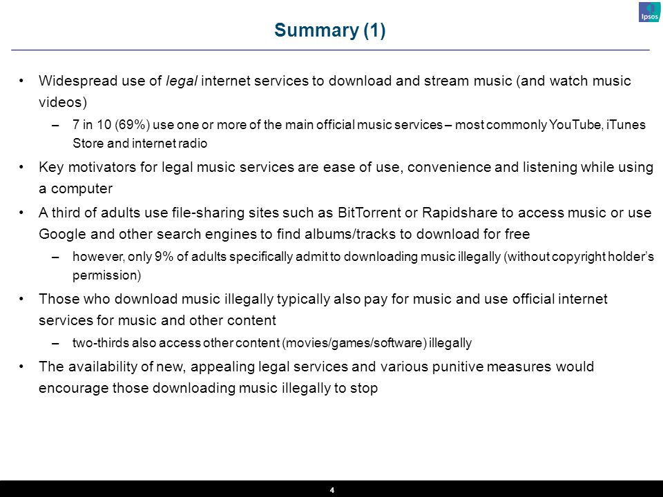 4 Summary (1) Widespread use of legal internet services to download and stream music (and watch music videos) –7 in 10 (69%) use one or more of the ma