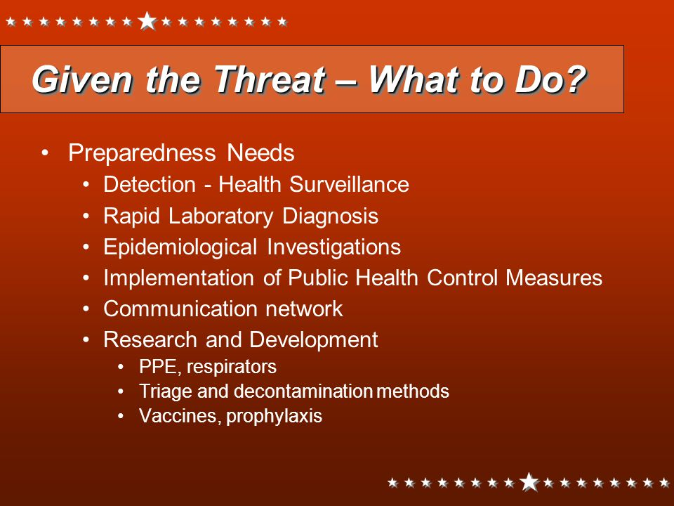 Given the Threat – What to Do? Preparedness Needs Detection - Health Surveillance Rapid Laboratory Diagnosis Epidemiological Investigations Implementa