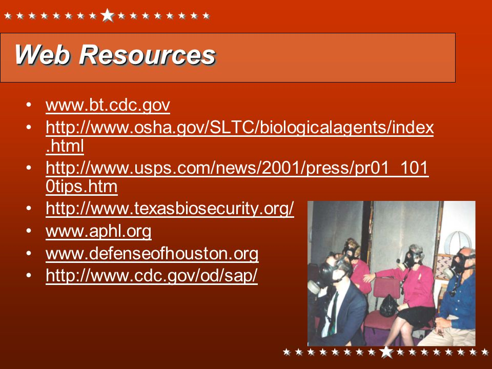 Web Resources Web Resources www.bt.cdc.gov http://www.osha.gov/SLTC/biologicalagents/index.html http://www.usps.com/news/2001/press/pr01_101 0tips.htm